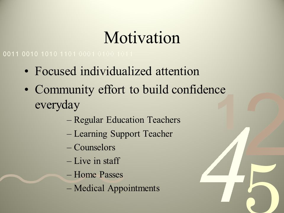 Motivation Focused individualized attention Community effort to build confidence everyday –Regular Education Teachers –Learning Support Teacher –Counselors –Live in staff –Home Passes –Medical Appointments