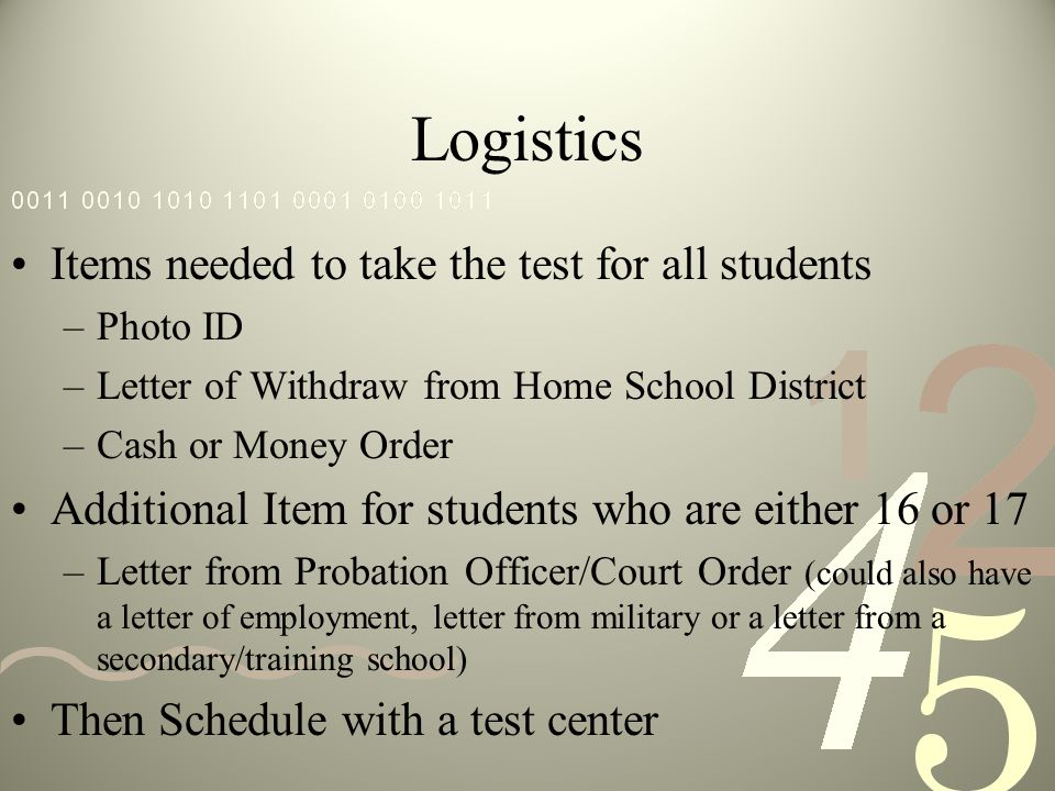 Logistics Items needed to take the test for all students –Photo ID –Letter of Withdraw from Home School District –Cash or Money Order Additional Item for students who are either 16 or 17 –Letter from Probation Officer/Court Order (could also have a letter of employment, letter from military or a letter from a secondary/training school) Then Schedule with a test center