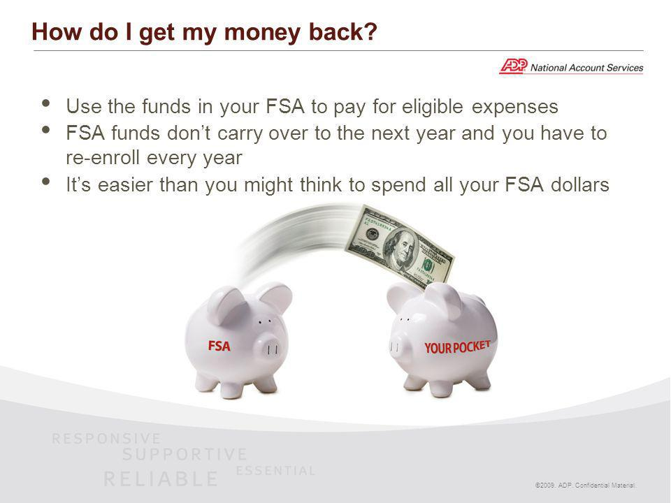 Use the funds in your FSA to pay for eligible expenses FSA funds dont carry over to the next year and you have to re-enroll every year Its easier than you might think to spend all your FSA dollars ©2009.