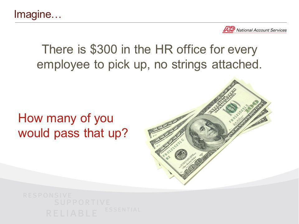 Imagine… There is $300 in the HR office for every employee to pick up, no strings attached.