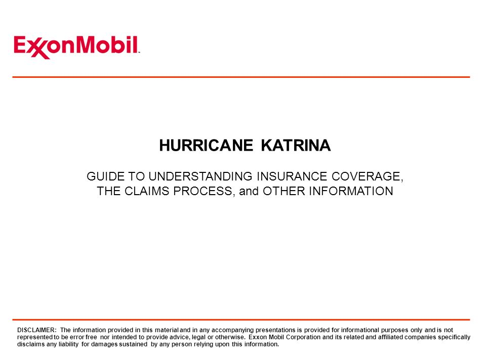 HURRICANE KATRINA GUIDE TO UNDERSTANDING INSURANCE COVERAGE, THE CLAIMS PROCESS, and OTHER INFORMATION DISCLAIMER: The information provided in this material and in any accompanying presentations is provided for informational purposes only and is not represented to be error free nor intended to provide advice, legal or otherwise.