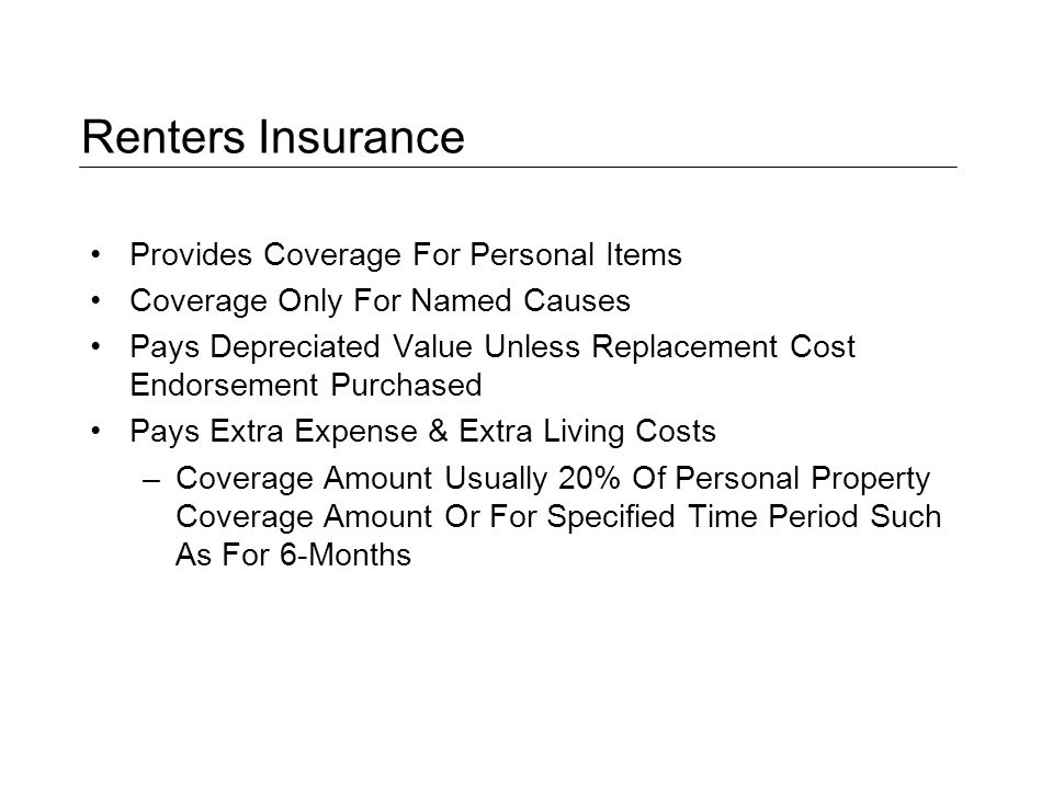 Renters Insurance Provides Coverage For Personal Items Coverage Only For Named Causes Pays Depreciated Value Unless Replacement Cost Endorsement Purchased Pays Extra Expense & Extra Living Costs –Coverage Amount Usually 20% Of Personal Property Coverage Amount Or For Specified Time Period Such As For 6-Months