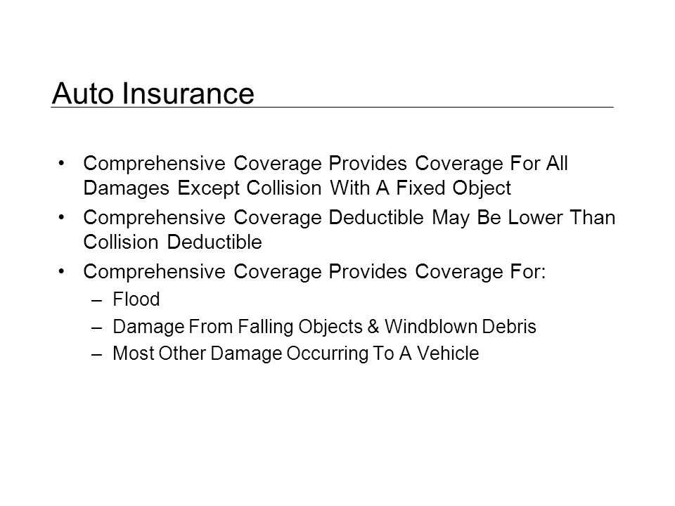 Auto Insurance Comprehensive Coverage Provides Coverage For All Damages Except Collision With A Fixed Object Comprehensive Coverage Deductible May Be Lower Than Collision Deductible Comprehensive Coverage Provides Coverage For: –Flood –Damage From Falling Objects & Windblown Debris –Most Other Damage Occurring To A Vehicle
