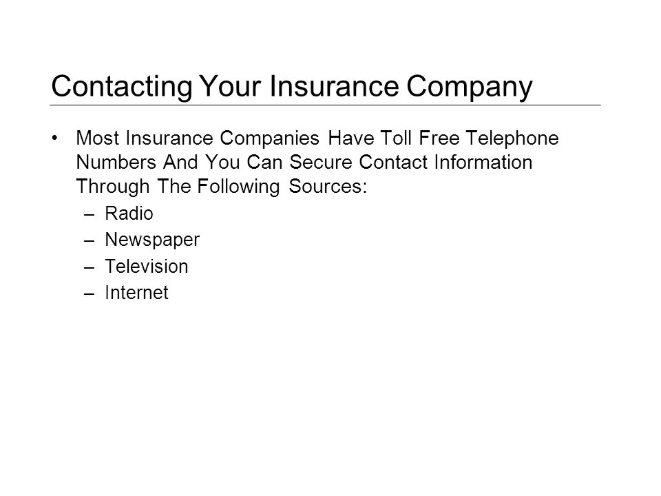 Contacting Your Insurance Company Most Insurance Companies Have Toll Free Telephone Numbers And You Can Secure Contact Information Through The Following Sources: –Radio –Newspaper –Television –Internet