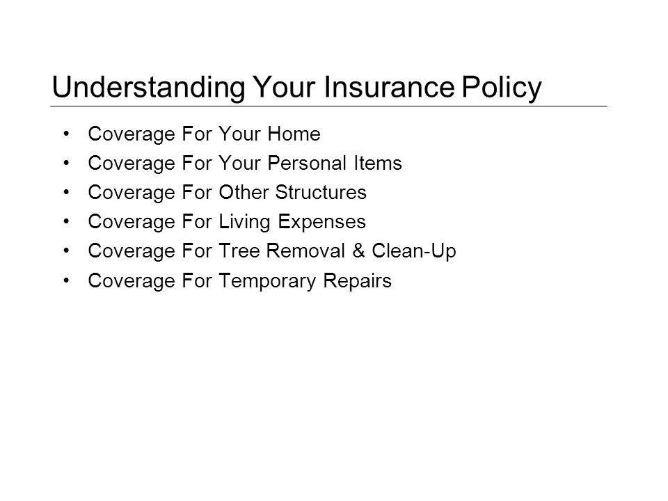 Understanding Your Insurance Policy Coverage For Your Home Coverage For Your Personal Items Coverage For Other Structures Coverage For Living Expenses Coverage For Tree Removal & Clean-Up Coverage For Temporary Repairs