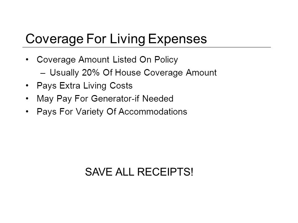 Coverage For Living Expenses Coverage Amount Listed On Policy –Usually 20% Of House Coverage Amount Pays Extra Living Costs May Pay For Generator-if Needed Pays For Variety Of Accommodations SAVE ALL RECEIPTS!