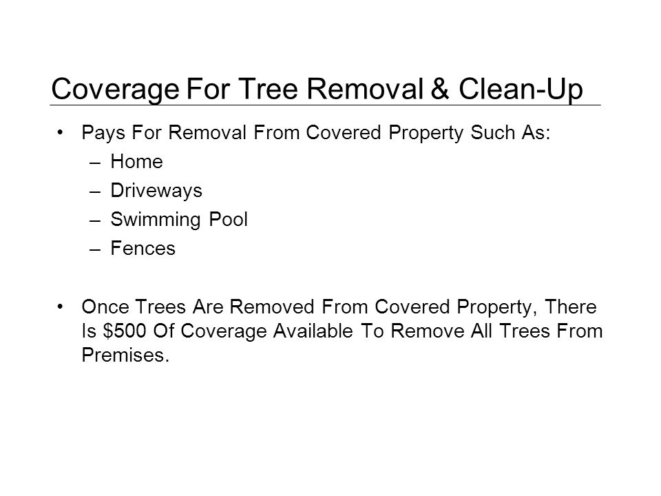 Coverage For Tree Removal & Clean-Up Pays For Removal From Covered Property Such As: –Home –Driveways –Swimming Pool –Fences Once Trees Are Removed From Covered Property, There Is $500 Of Coverage Available To Remove All Trees From Premises.