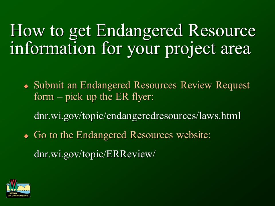 How to get Endangered Resource information for your project area Submit an Endangered Resources Review Request form – pick up the ER flyer: Submit an Endangered Resources Review Request form – pick up the ER flyer: dnr.wi.gov/topic/endangeredresources/laws.html dnr.wi.gov/topic/endangeredresources/laws.html Go to the Endangered Resources website: Go to the Endangered Resources website: dnr.wi.gov/topic/ERReview/ dnr.wi.gov/topic/ERReview/