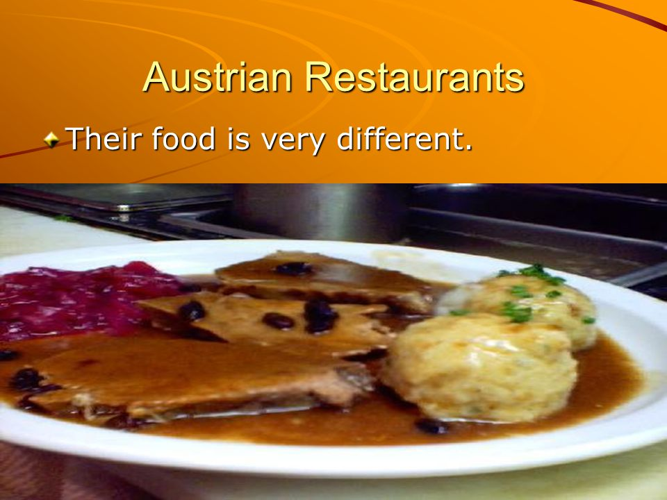Austrian Restaurants Their food is very different.
