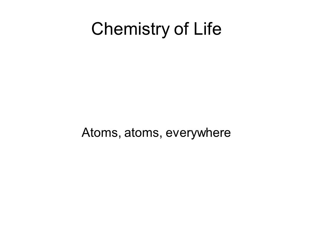 Chemistry of Life Atoms, atoms, everywhere