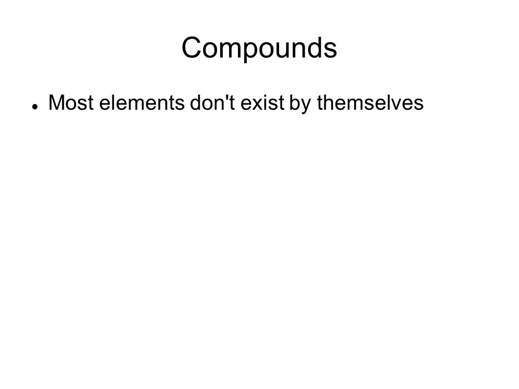 Compounds Most elements don t exist by themselves