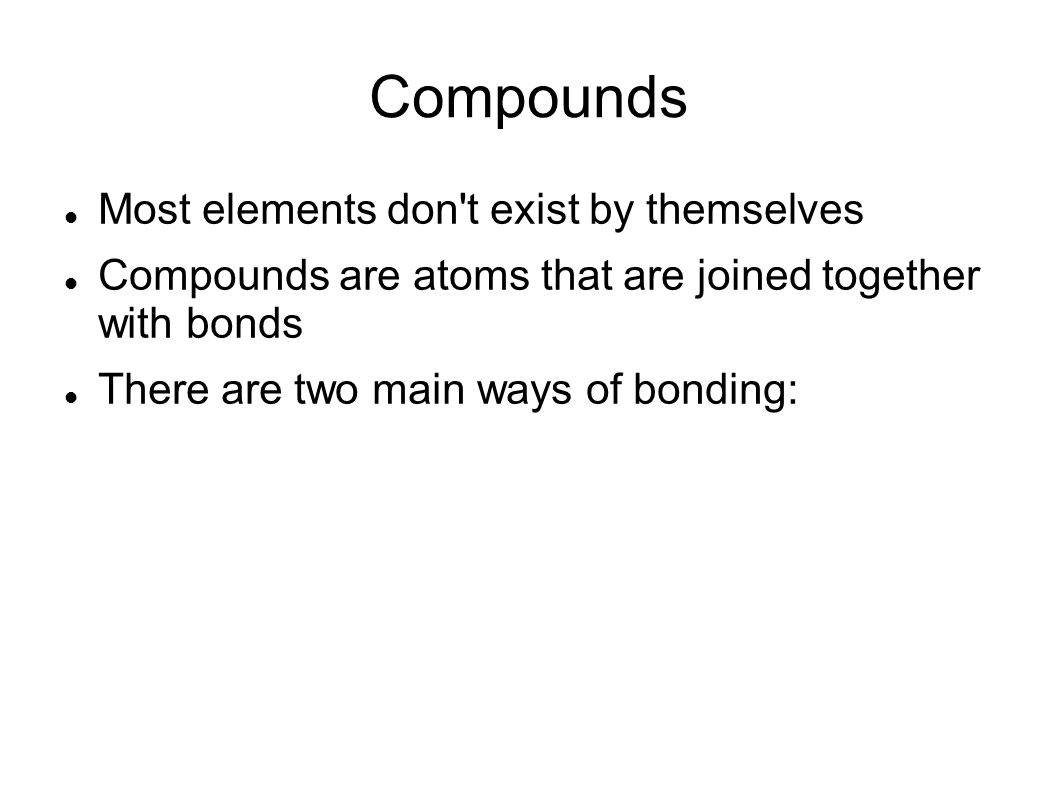 Compounds Most elements don t exist by themselves Compounds are atoms that are joined together with bonds There are two main ways of bonding: