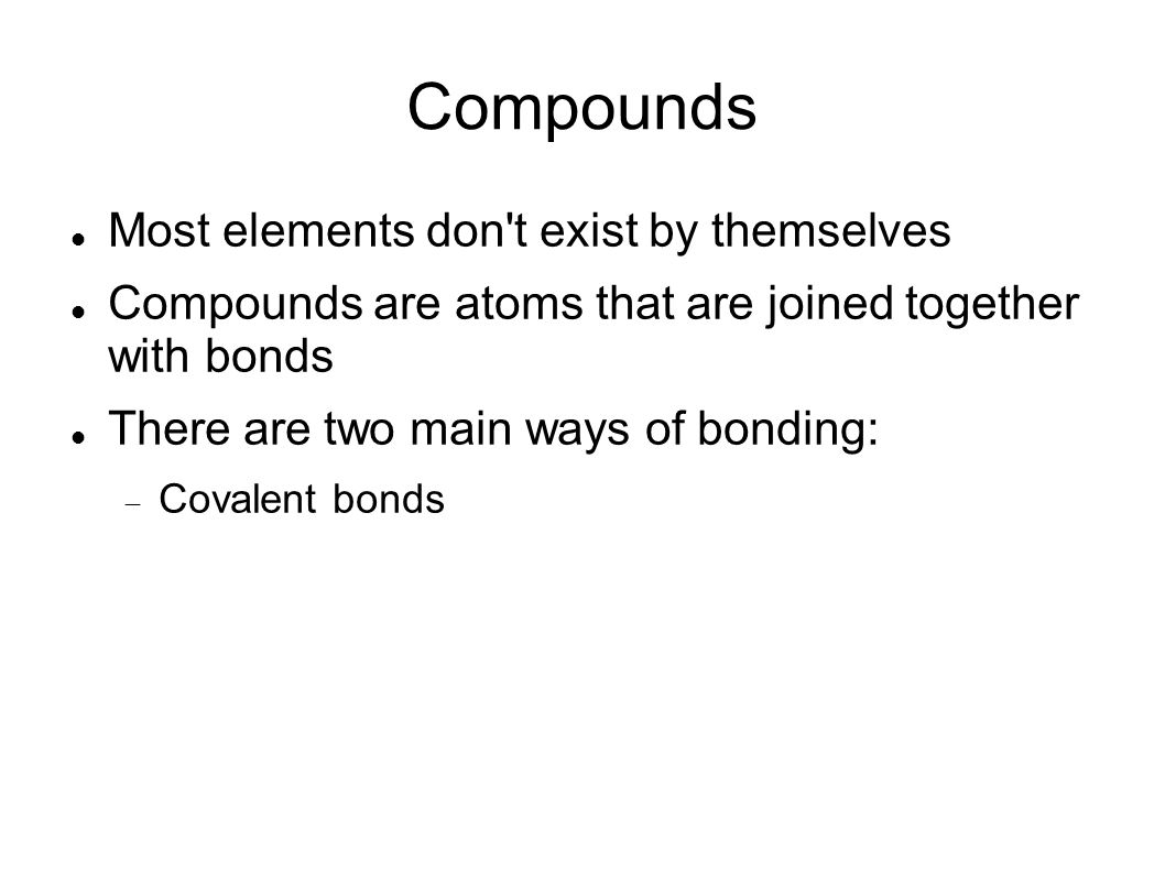 Compounds Most elements don t exist by themselves Compounds are atoms that are joined together with bonds There are two main ways of bonding: Covalent bonds