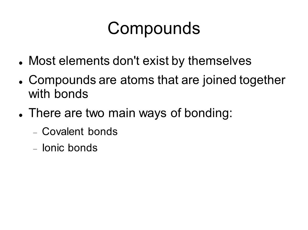 Compounds Most elements don t exist by themselves Compounds are atoms that are joined together with bonds There are two main ways of bonding: Covalent bonds Ionic bonds