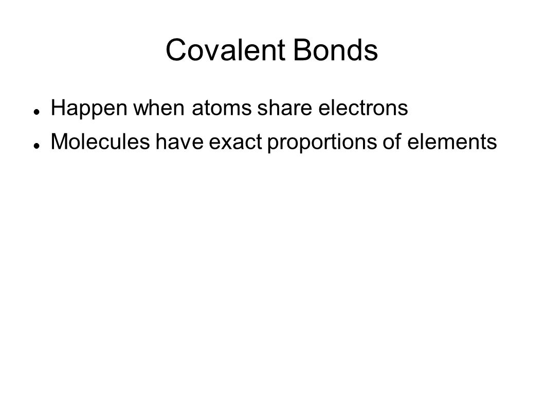 Covalent Bonds Happen when atoms share electrons Molecules have exact proportions of elements