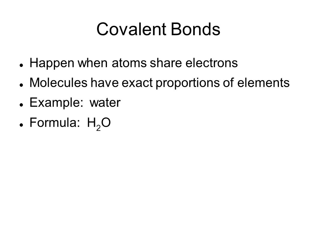 Covalent Bonds Happen when atoms share electrons Molecules have exact proportions of elements Example: water Formula: H 2 O