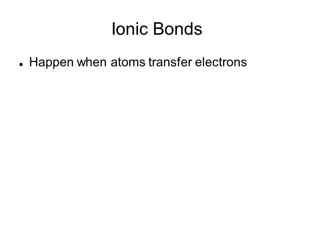 Ionic Bonds Happen when atoms transfer electrons
