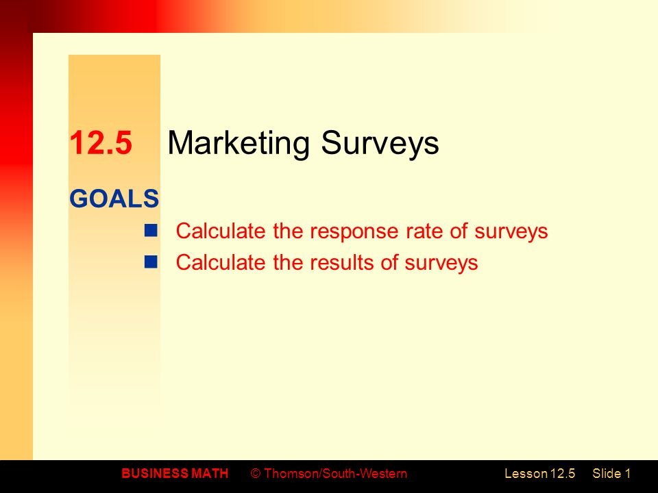 GOALS BUSINESS MATH© Thomson/South-WesternLesson 12.5Slide 1 12.5Marketing Surveys Calculate the response rate of surveys Calculate the results of surveys