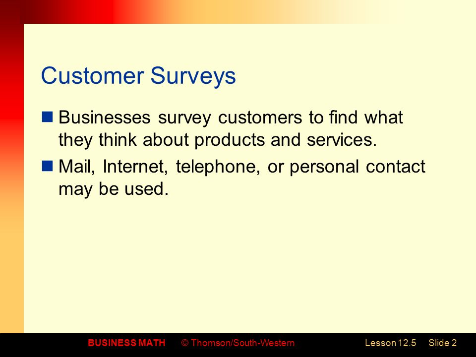 BUSINESS MATH© Thomson/South-WesternLesson 12.5Slide 2 Customer Surveys Businesses survey customers to find what they think about products and services.