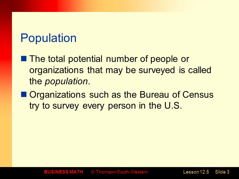 BUSINESS MATH© Thomson/South-WesternLesson 12.5Slide 3 Population The total potential number of people or organizations that may be surveyed is called the population.