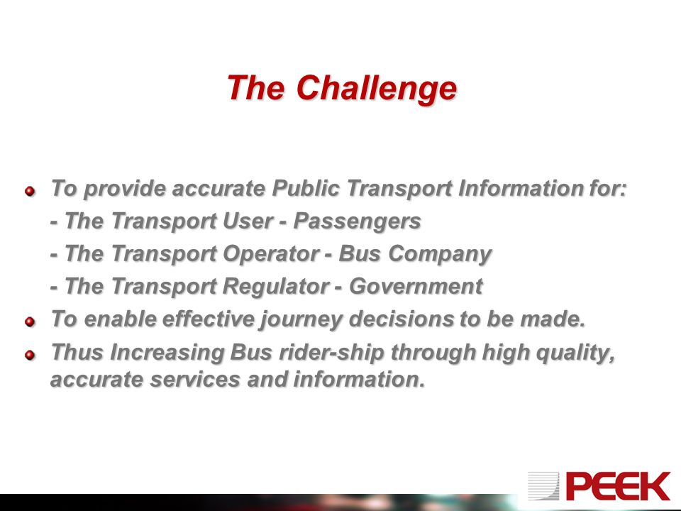 The Challenge To provide accurate Public Transport Information for: - The Transport User - Passengers - The Transport Operator - Bus Company - The Transport Regulator - Government To enable effective journey decisions to be made.