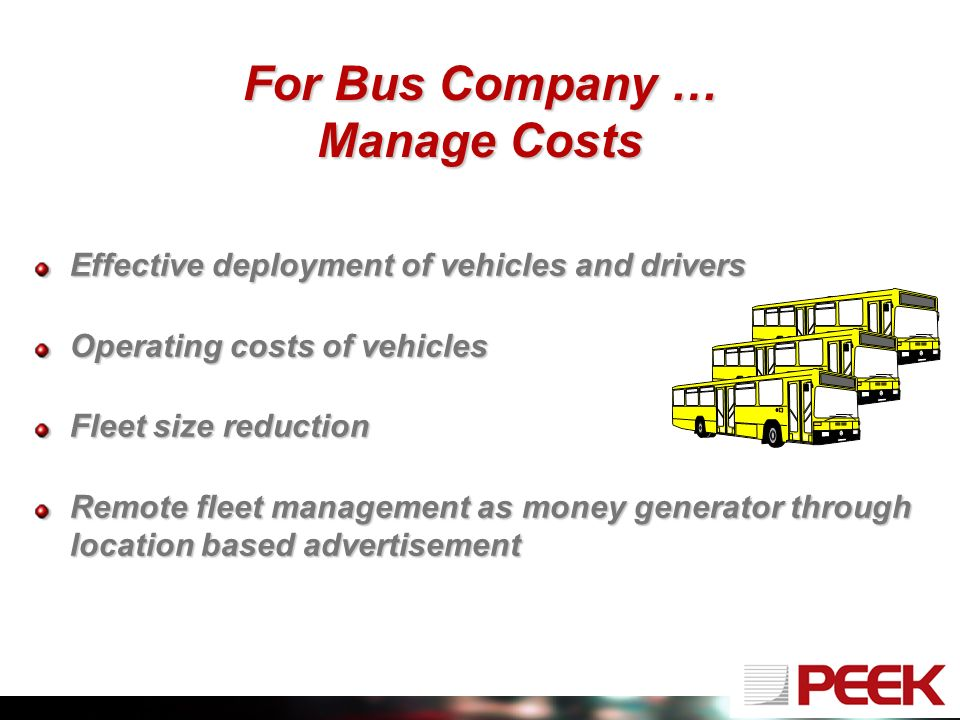 For Bus Company … Manage Costs Effective deployment of vehicles and drivers Operating costs of vehicles Fleet size reduction Remote fleet management as money generator through location based advertisement