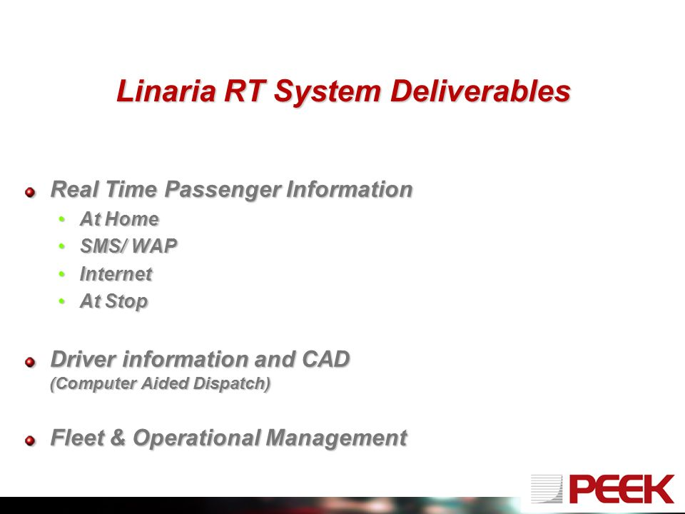 Linaria RT System Deliverables Real Time Passenger Information At HomeAt Home SMS/ WAPSMS/ WAP InternetInternet At StopAt Stop Driver information and CAD (Computer Aided Dispatch) Fleet & Operational Management
