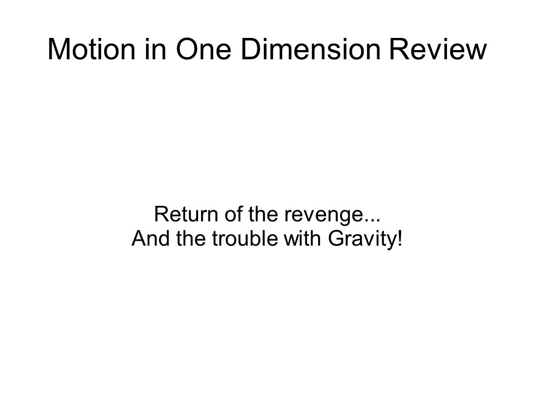 Motion in One Dimension Review Return of the revenge... And the trouble with Gravity!
