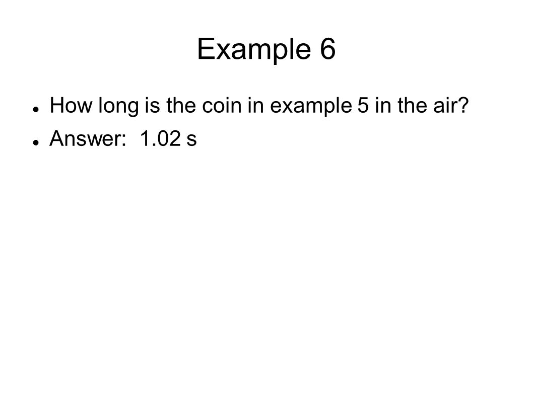 Example 6 How long is the coin in example 5 in the air Answer: 1.02 s
