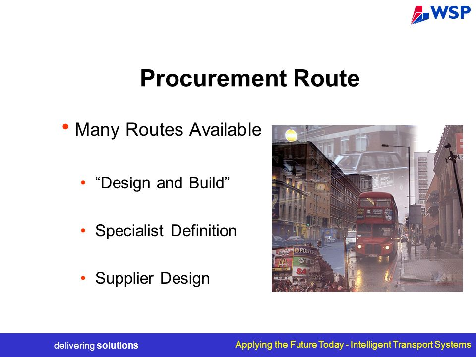 delivering solutions Applying the Future Today - Intelligent Transport Systems Procurement Route Many Routes Available Design and Build Specialist Definition Supplier Design