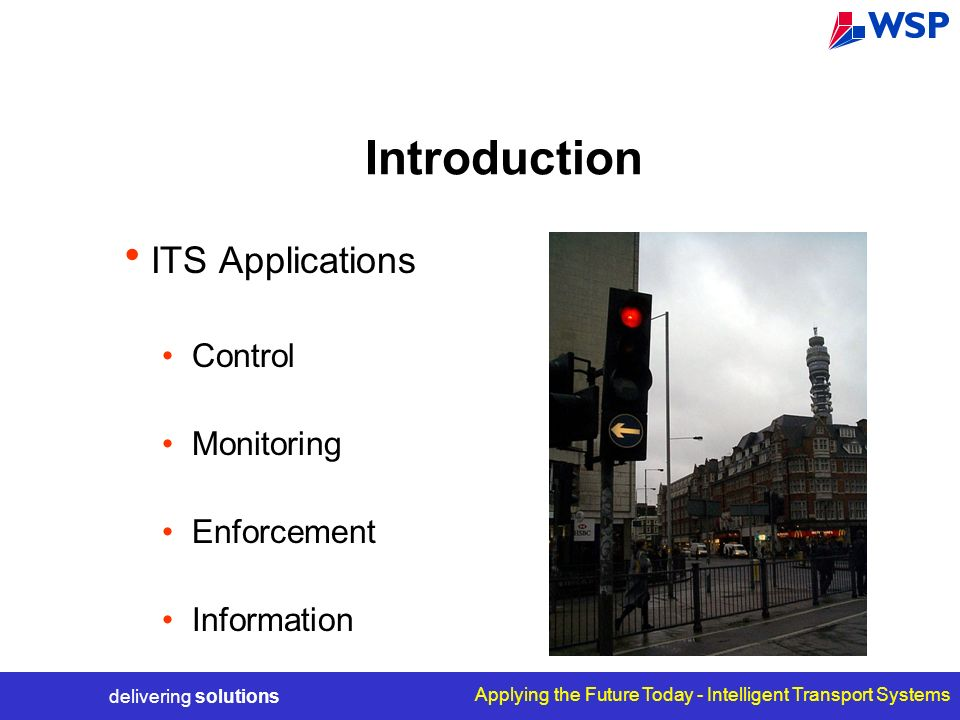delivering solutions Applying the Future Today - Intelligent Transport Systems Introduction ITS Applications Control Monitoring Enforcement Information
