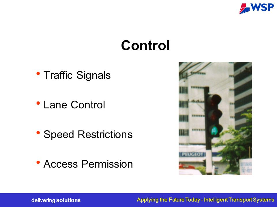 delivering solutions Applying the Future Today - Intelligent Transport Systems Control Traffic Signals Lane Control Speed Restrictions Access Permission