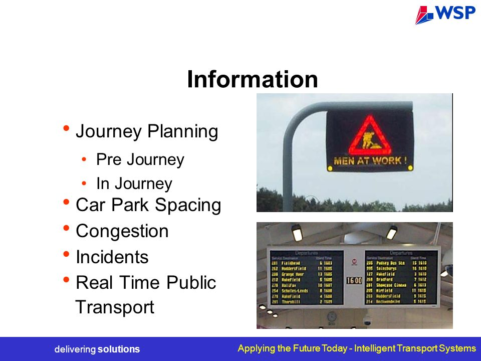 delivering solutions Applying the Future Today - Intelligent Transport Systems Information Journey Planning Pre Journey In Journey Car Park Spacing Congestion Incidents Real Time Public Transport
