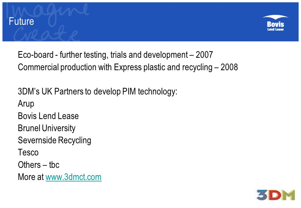 Future Eco-board - further testing, trials and development – 2007 Commercial production with Express plastic and recycling – DMs UK Partners to develop PIM technology: Arup Bovis Lend Lease Brunel University Severnside Recycling Tesco Others – tbc More at