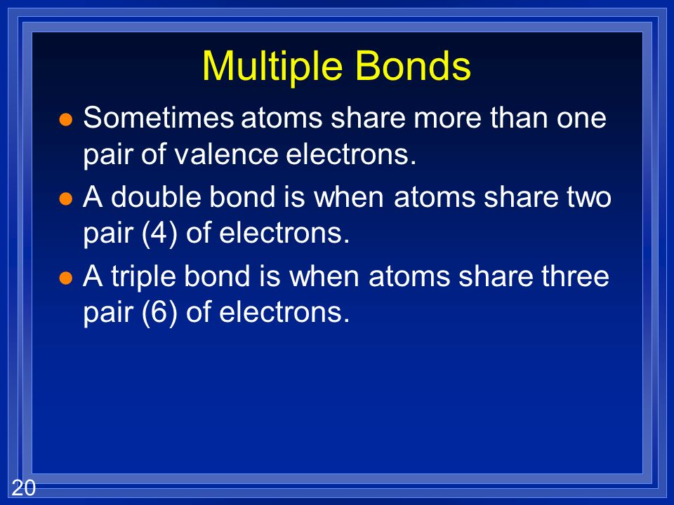 20 Multiple Bonds l Sometimes atoms share more than one pair of valence electrons.