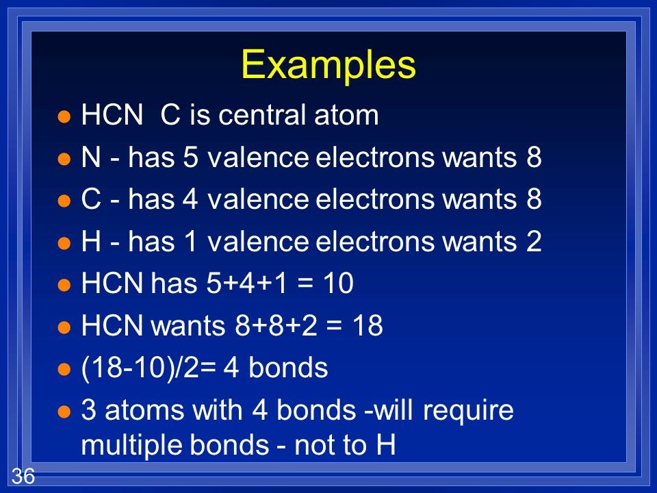 36 Examples l HCN C is central atom l N - has 5 valence electrons wants 8 l C - has 4 valence electrons wants 8 l H - has 1 valence electrons wants 2 l HCN has = 10 l HCN wants = 18 l (18-10)/2= 4 bonds l 3 atoms with 4 bonds -will require multiple bonds - not to H