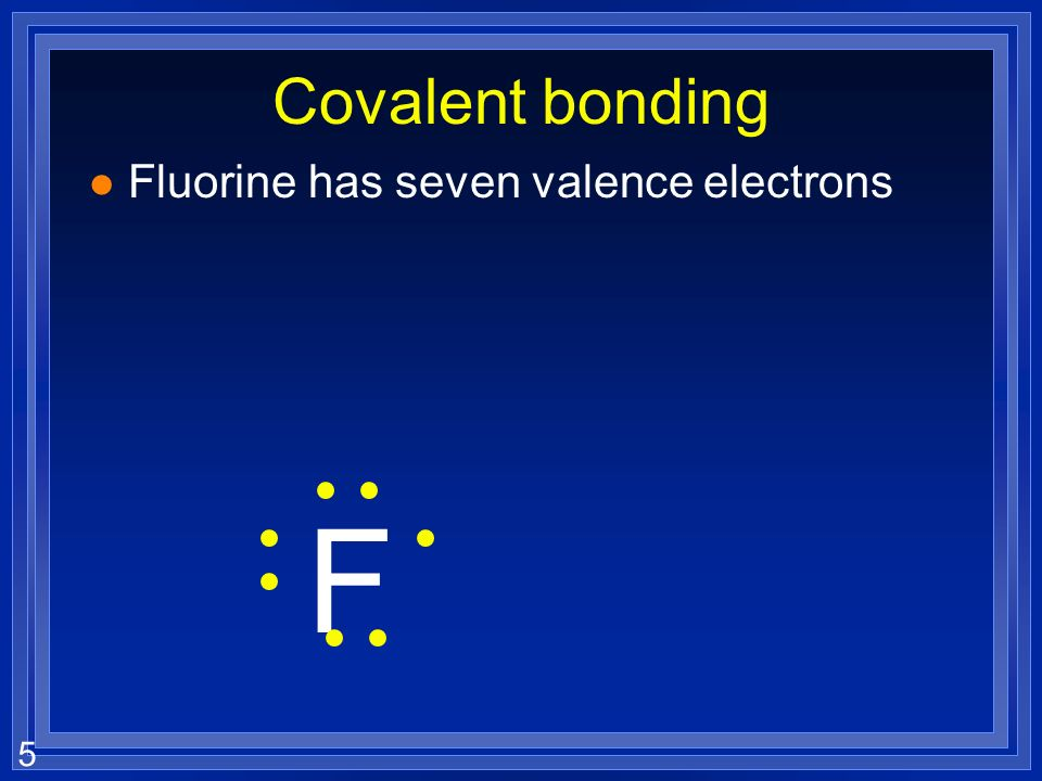 5 Covalent bonding l Fluorine has seven valence electrons F