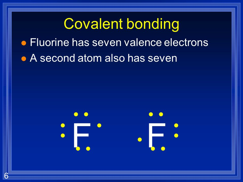 6 Covalent bonding l Fluorine has seven valence electrons l A second atom also has seven FF