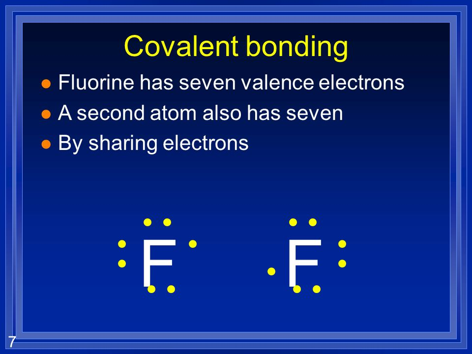 7 Covalent bonding l Fluorine has seven valence electrons l A second atom also has seven l By sharing electrons FF