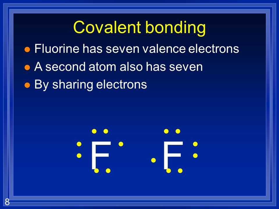 8 Covalent bonding l Fluorine has seven valence electrons l A second atom also has seven l By sharing electrons FF