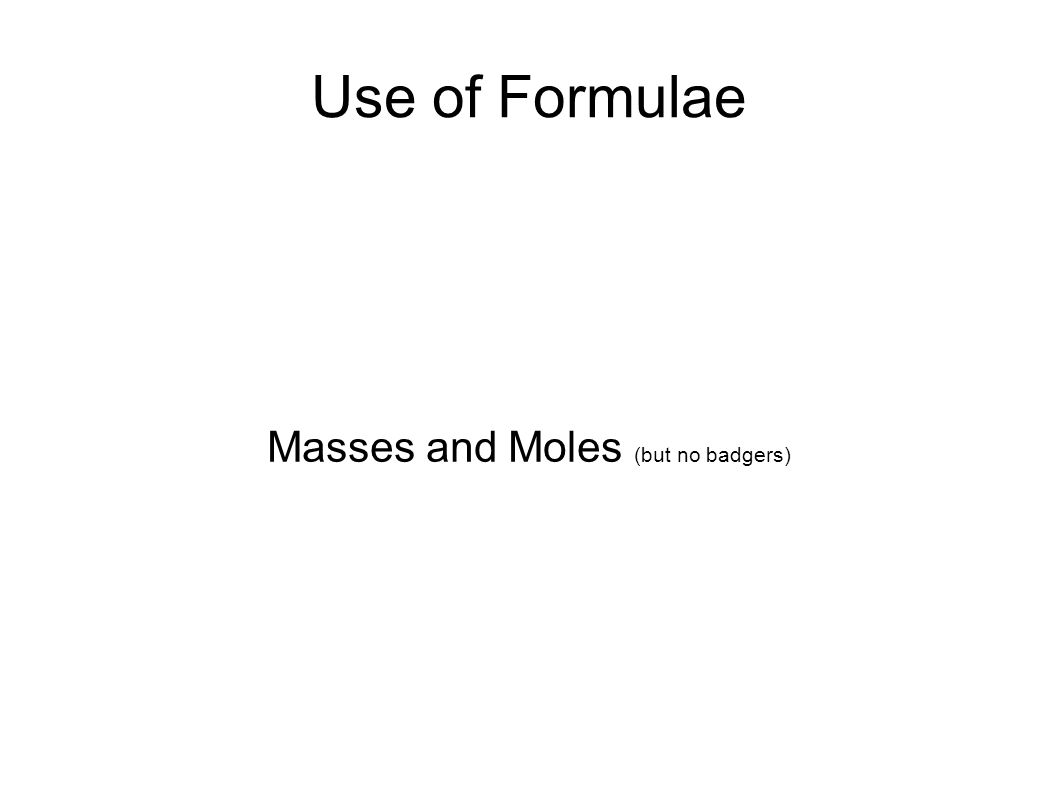 Use of Formulae Masses and Moles (but no badgers)