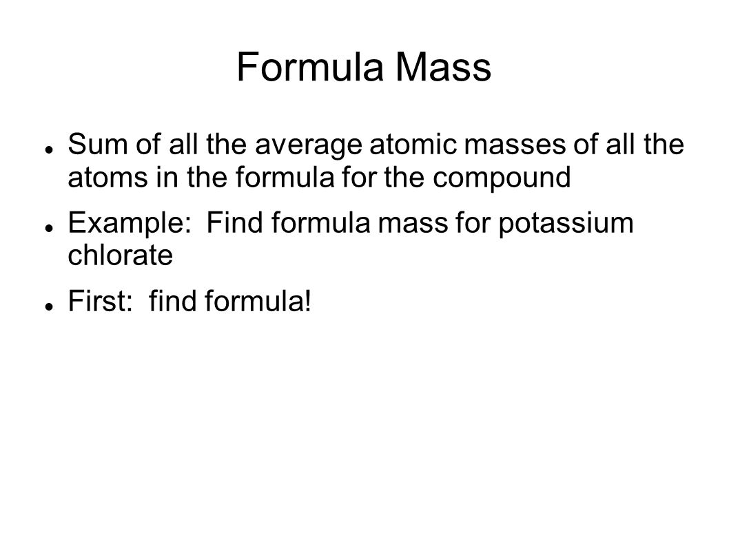 Formula Mass Sum of all the average atomic masses of all the atoms in the formula for the compound Example: Find formula mass for potassium chlorate First: find formula!