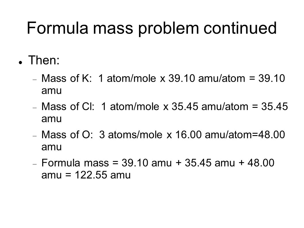 Formula mass problem continued Then: Mass of K: 1 atom/mole x amu/atom = amu Mass of Cl: 1 atom/mole x amu/atom = amu Mass of O: 3 atoms/mole x amu/atom=48.00 amu Formula mass = amu amu amu = amu