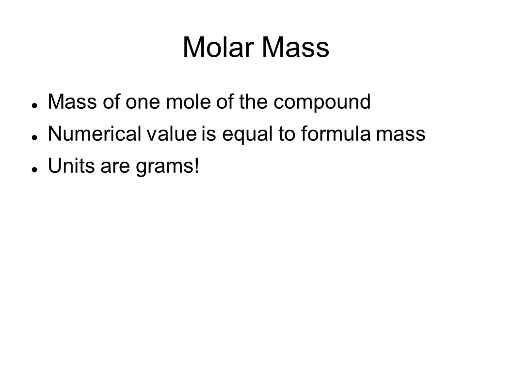 Molar Mass Mass of one mole of the compound Numerical value is equal to formula mass Units are grams!