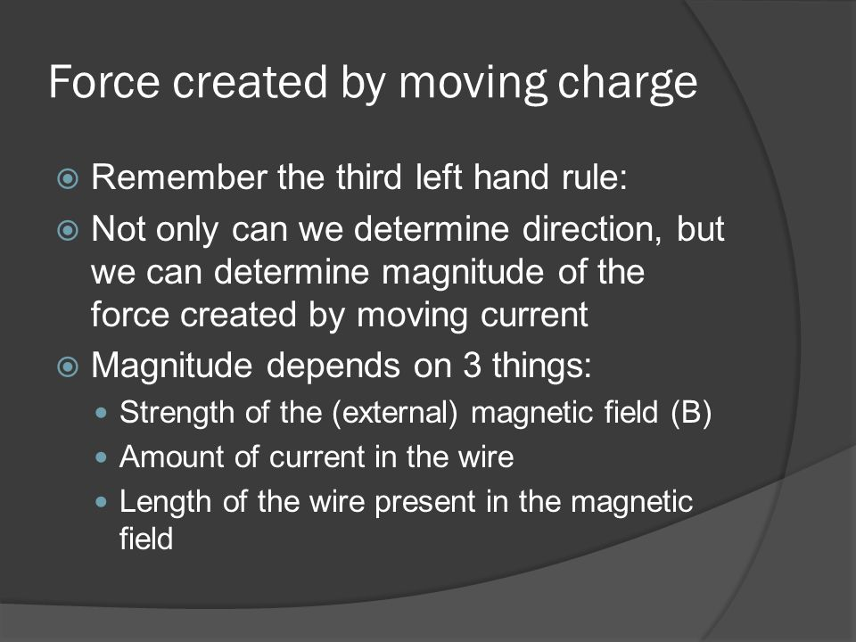 Force created by moving charge Remember the third left hand rule: Not only can we determine direction, but we can determine magnitude of the force created by moving current Magnitude depends on 3 things: Strength of the (external) magnetic field (B) Amount of current in the wire Length of the wire present in the magnetic field
