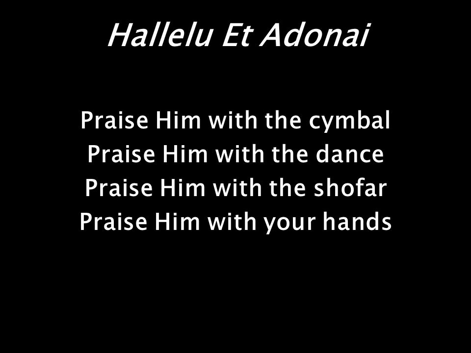 Hallelu Et Adonai Praise Him with the cymbal Praise Him with the dance Praise Him with the shofar Praise Him with your hands