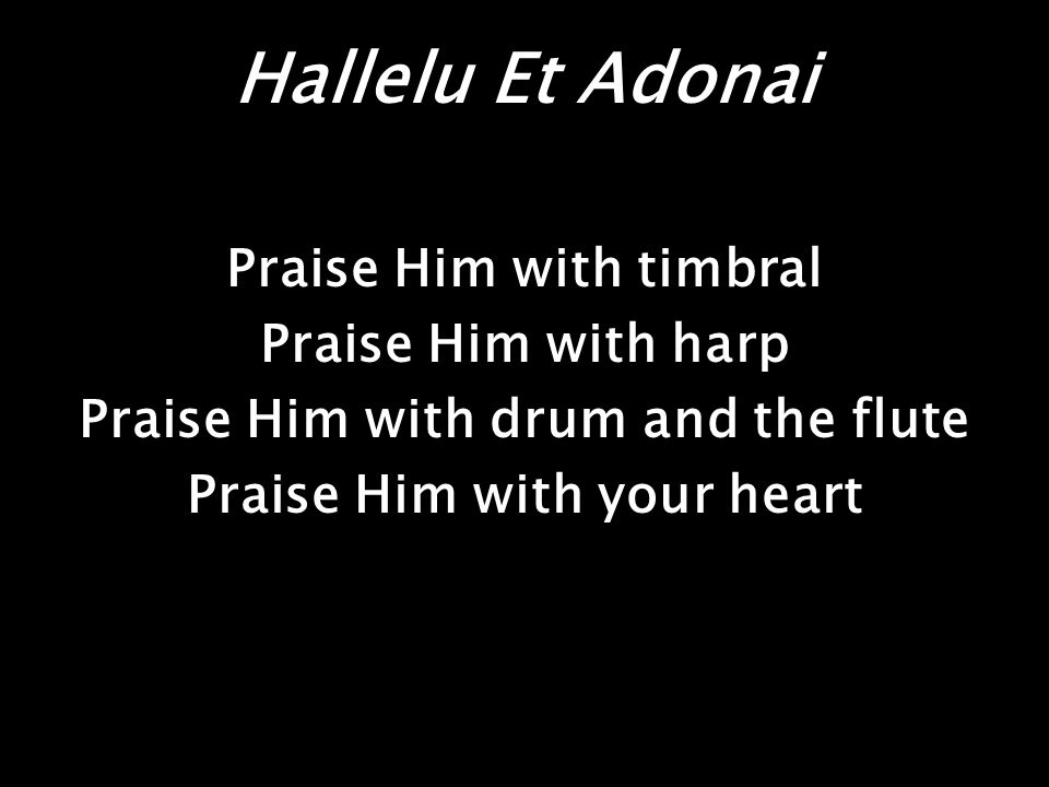 Hallelu Et Adonai Praise Him with timbral Praise Him with harp Praise Him with drum and the flute Praise Him with your heart