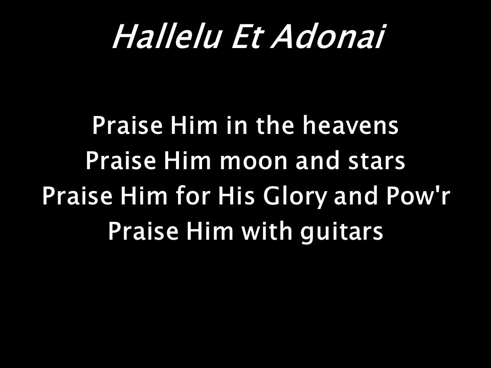 Hallelu Et Adonai Praise Him in the heavens Praise Him moon and stars Praise Him for His Glory and Pow r Praise Him with guitars
