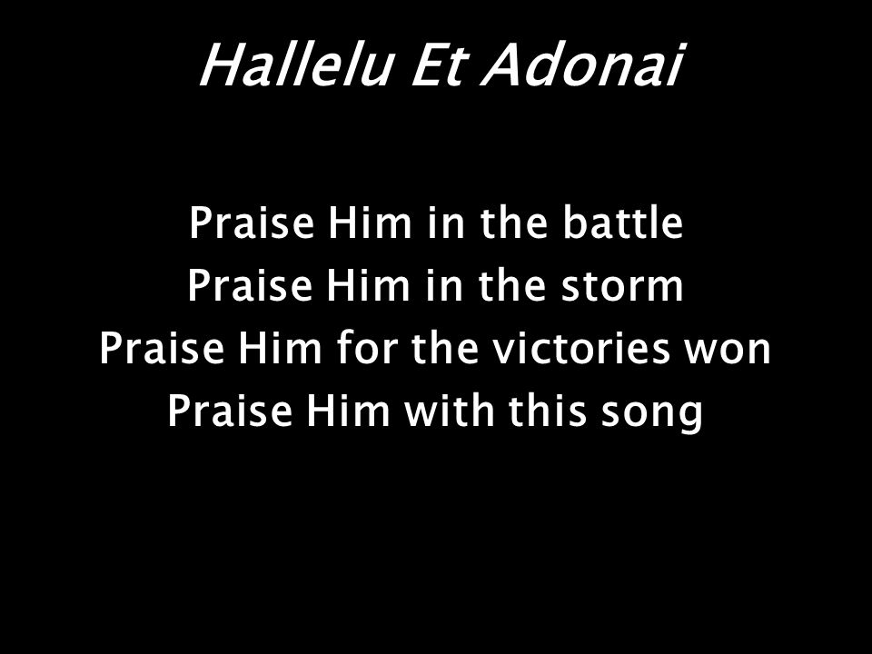 Hallelu Et Adonai Praise Him in the battle Praise Him in the storm Praise Him for the victories won Praise Him with this song