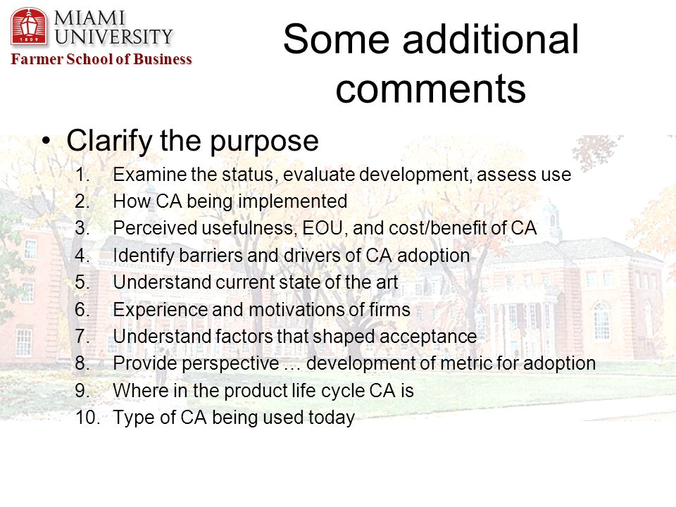Farmer School of Business Some additional comments Clarify the purpose 1.Examine the status, evaluate development, assess use 2.How CA being implemented 3.Perceived usefulness, EOU, and cost/benefit of CA 4.Identify barriers and drivers of CA adoption 5.Understand current state of the art 6.Experience and motivations of firms 7.Understand factors that shaped acceptance 8.Provide perspective … development of metric for adoption 9.Where in the product life cycle CA is 10.Type of CA being used today